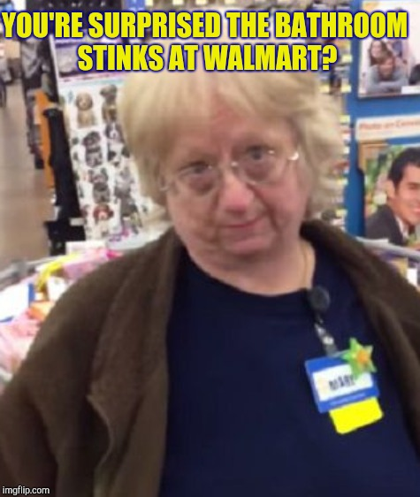 YOU'RE SURPRISED THE BATHROOM STINKS AT WALMART? | made w/ Imgflip meme maker