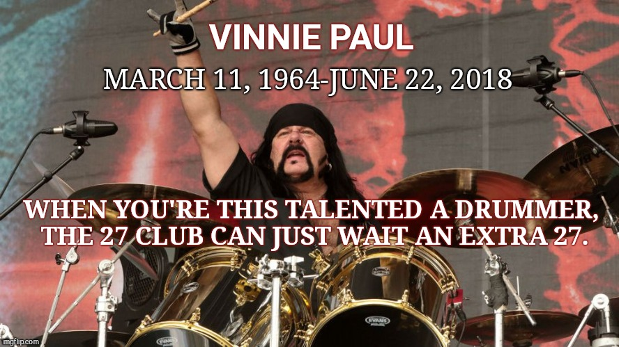 VINNIE PAUL MARCH 11, 1964-JUNE 22, 2018 WHEN YOU'RE THIS TALENTED A DRUMMER, THE 27 CLUB CAN JUST WAIT AN EXTRA 27. | image tagged in vinnie paul,death,pantera,the 27 club | made w/ Imgflip meme maker