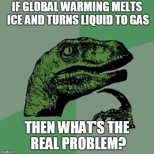 Mythbusteraptor | IF GLOBAL WARMING MELTS ICE AND TURNS LIQUID TO GAS THEN WHAT'S THE REAL PROBLEM? | image tagged in memes,philosoraptor,global warming,mythbusters | made w/ Imgflip meme maker