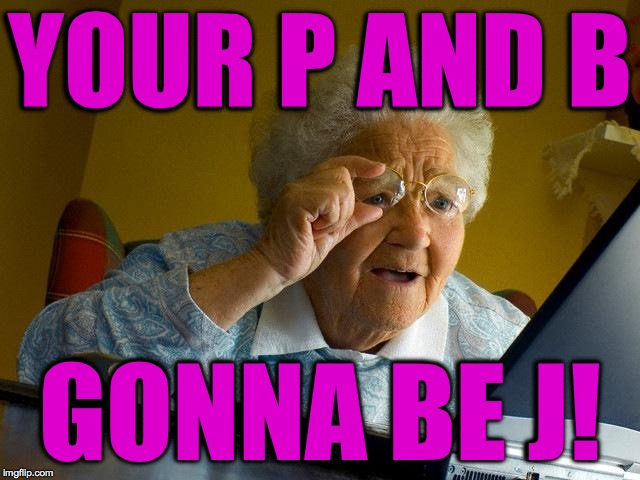 Grandma Finds The Internet Meme | YOUR P AND B GONNA BE J! | image tagged in memes,grandma finds the internet | made w/ Imgflip meme maker
