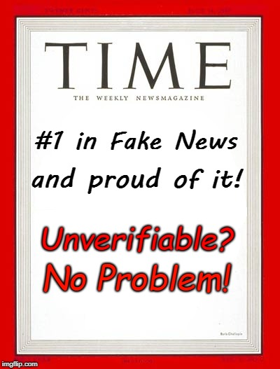 Time Magazine #1 Fake News & Proud of It! | #1 in Fake News and proud of it! Unverifiable? No Problem! | image tagged in fake news,time magazine | made w/ Imgflip meme maker