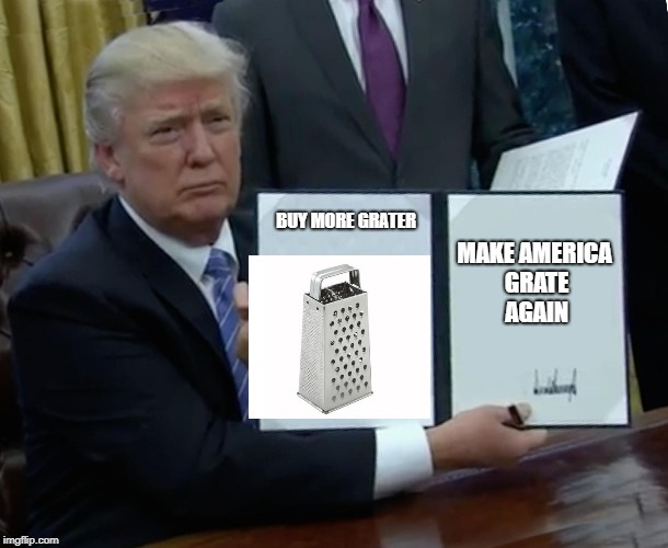 Trump Bill Signing | BUY MORE GRATER MAKE AMERICA GRATE AGAIN | image tagged in memes,trump bill signing,make america great again,cheesegrater | made w/ Imgflip meme maker