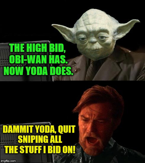 Round two - Disturbance on eBay (A Damon_Knife request) | THE HIGH BID, OBI-WAN HAS. NOW YODA DOES. DAMMIT YODA, QUIT SNIPING ALL THE STUFF I BID ON! | image tagged in business yoda,memes,personal challenge,star wars,obi-wan kenobi,ebay | made w/ Imgflip meme maker