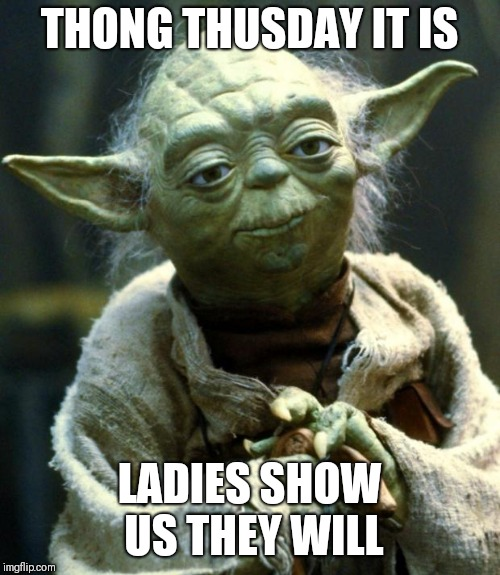 Star Wars Yoda Meme | THONG THUSDAY IT IS LADIES SHOW US THEY WILL | image tagged in memes,star wars yoda | made w/ Imgflip meme maker