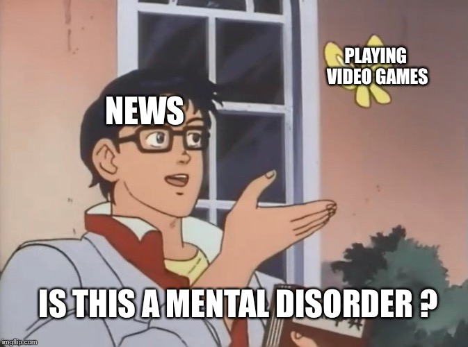 Is this a bird? | NEWS PLAYING VIDEO GAMES IS THIS A MENTAL DISORDER ? | image tagged in is this a bird | made w/ Imgflip meme maker