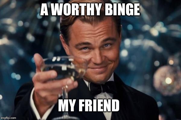 Leonardo Dicaprio Cheers Meme | A WORTHY BINGE MY FRIEND | image tagged in memes,leonardo dicaprio cheers | made w/ Imgflip meme maker