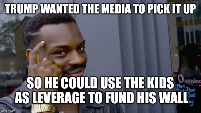 Roll Safe Think About It Meme | TRUMP WANTED THE MEDIA TO PICK IT UP SO HE COULD USE THE KIDS AS LEVERAGE TO FUND HIS WALL | image tagged in memes,roll safe think about it | made w/ Imgflip meme maker