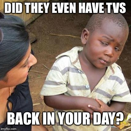 Third World Skeptical Kid Meme | DID THEY EVEN HAVE TVS BACK IN YOUR DAY? | image tagged in memes,third world skeptical kid | made w/ Imgflip meme maker