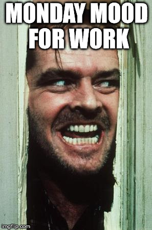 Heres Johnny Meme | MONDAY MOOD FOR WORK | image tagged in memes,heres johnny | made w/ Imgflip meme maker