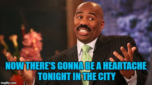 NOW THERE'S GONNA BE A HEARTACHE TONIGHT IN THE CITY | made w/ Imgflip meme maker