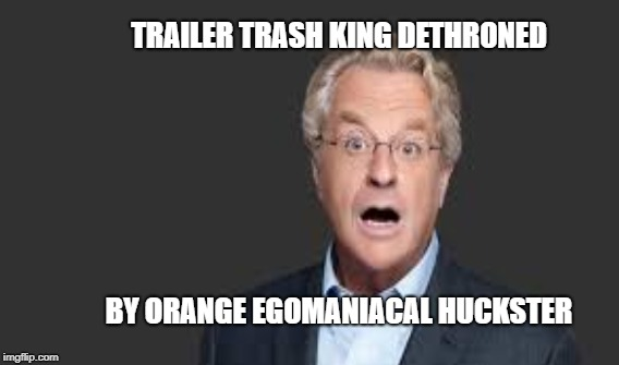 Breaking News | TRAILER TRASH KING DETHRONED BY ORANGE EGOMANIACAL HUCKSTER | image tagged in springer,trump,trailer trash | made w/ Imgflip meme maker