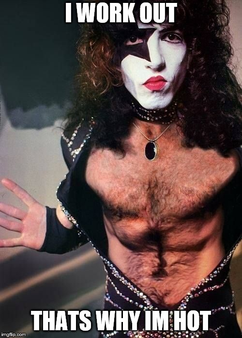 Paul Stanley | I WORK OUT THATS WHY IM HOT | image tagged in paul stanley | made w/ Imgflip meme maker