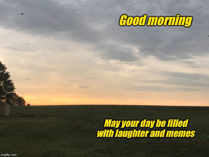 Good morning all my fellow memers | Good morning May your day be filled with laughter and memes | image tagged in memes,laughter,morning | made w/ Imgflip meme maker