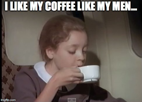 I LIKE MY COFFEE LIKE MY MEN... | made w/ Imgflip meme maker