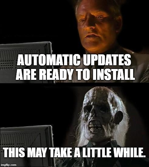 Ill Just Wait Here Meme | AUTOMATIC UPDATES ARE READY TO INSTALL THIS MAY TAKE A LITTLE WHILE. | image tagged in memes,ill just wait here | made w/ Imgflip meme maker