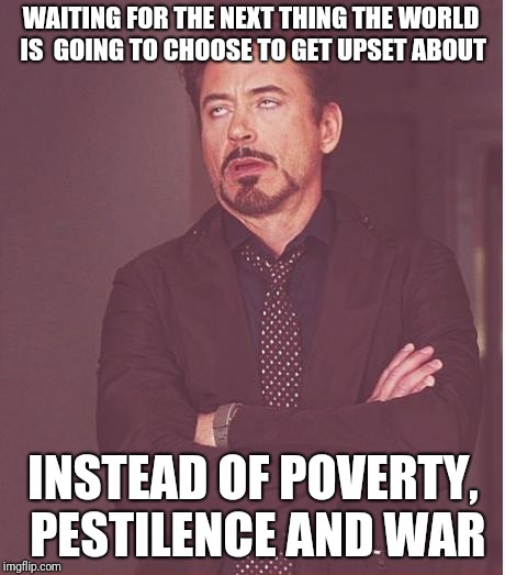 Face You Make Robert Downey Jr Meme | WAITING FOR THE NEXT THING THE WORLD IS  GOING TO CHOOSE TO GET UPSET ABOUT INSTEAD OF POVERTY, PESTILENCE AND WAR | image tagged in memes,face you make robert downey jr | made w/ Imgflip meme maker