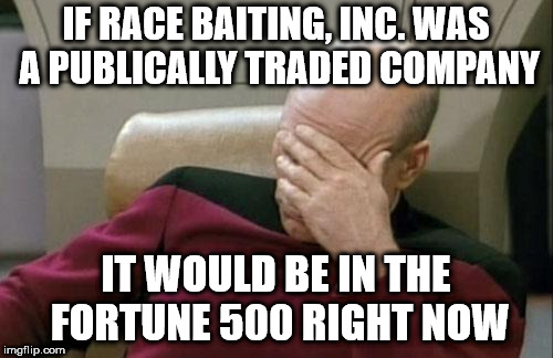 Captain Picard Facepalm Meme | IF RACE BAITING, INC. WAS A PUBLICALLY TRADED COMPANY IT WOULD BE IN THE FORTUNE 500 RIGHT NOW | image tagged in memes,captain picard facepalm | made w/ Imgflip meme maker