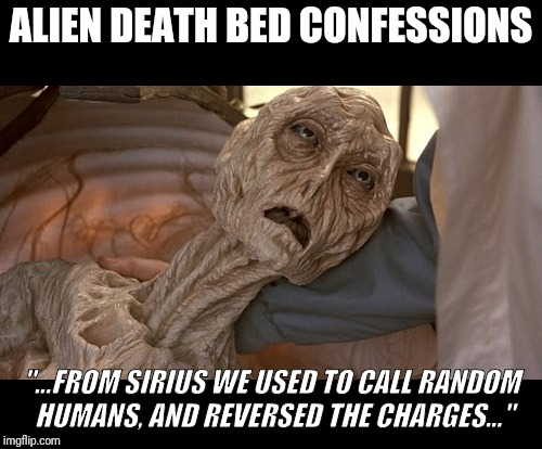 "Alien Death Bed Confessions. Reversed the charges from Sirius. | ALIEN DEATH BED CONFESSIONS ""...FROM SIRIUS WE USED TO CALL RANDOM HUMANS, AND REVERSED THE CHARGES..."" 