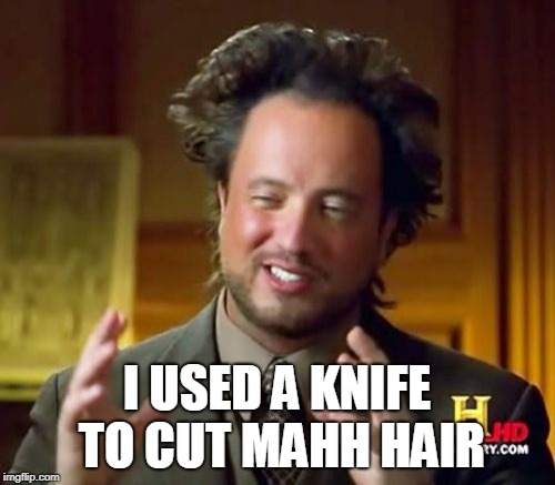 Ancient Aliens Meme | I USED A KNIFE TO CUT MAHH HAIR | image tagged in memes,ancient aliens | made w/ Imgflip meme maker