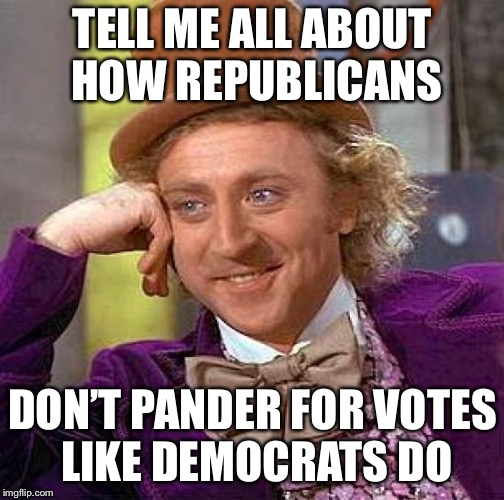 Creepy Condescending Wonka Meme | TELL ME ALL ABOUT HOW REPUBLICANS DON'T PANDER FOR VOTES LIKE DEMOCRATS DO | image tagged in memes,creepy condescending wonka | made w/ Imgflip meme maker