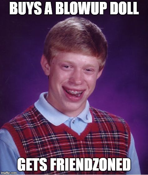 That's unfortunate | BUYS A BLOWUP DOLL GETS FRIENDZONED | image tagged in memes,bad luck brian,friendzoned | made w/ Imgflip meme maker