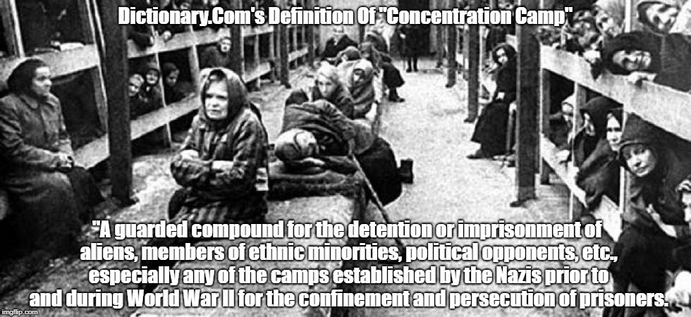 """Dictionary.Com's Definition Of """"Concentration Camp"""" """"A guarded compound for the detention or imprisonment of aliens, members of ethnic minor 