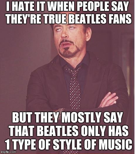 Face You Make Robert Downey Jr Meme | I HATE IT WHEN PEOPLE SAY THEY'RE TRUE BEATLES FANS BUT THEY MOSTLY SAY THAT BEATLES ONLY HAS 1 TYPE OF STYLE OF MUSIC | image tagged in memes,face you make robert downey jr | made w/ Imgflip meme maker