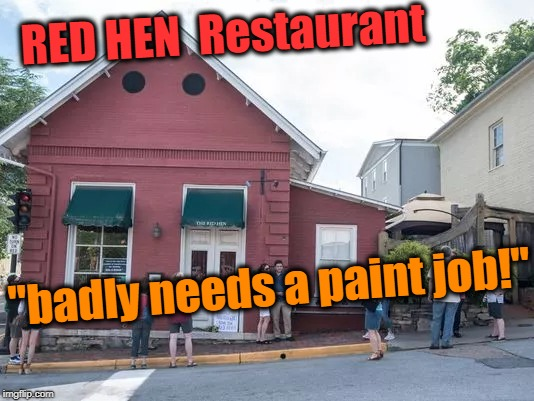 "The President's right. Just look at the place! | RED HEN  Restaurant ""badly needs a paint job!"" 