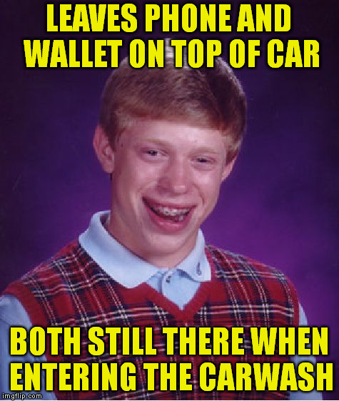 Bad Luck Brian Meme | LEAVES PHONE AND WALLET ON TOP OF CAR BOTH STILL THERE WHEN ENTERING THE CARWASH | image tagged in memes,bad luck brian | made w/ Imgflip meme maker