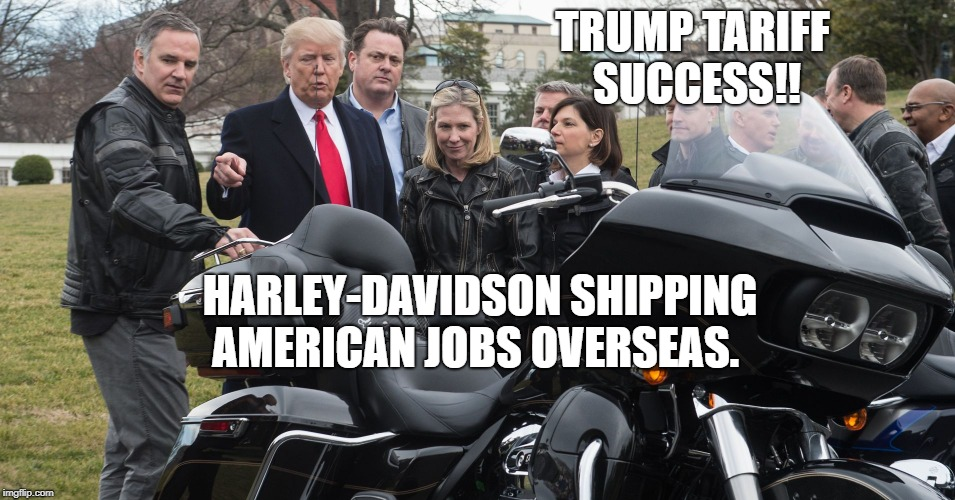 Trump and Hogs | TRUMP TARIFF SUCCESS!! HARLEY-DAVIDSON SHIPPING AMERICAN JOBS OVERSEAS. | image tagged in political meme | made w/ Imgflip meme maker