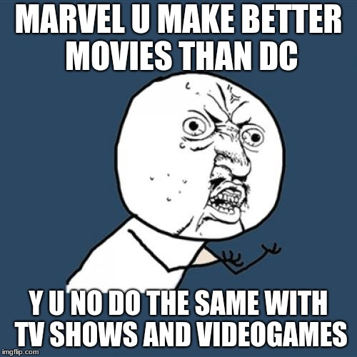 Y U No Meme | MARVEL U MAKE BETTER MOVIES THAN DC Y U NO DO THE SAME WITH TV SHOWS AND VIDEOGAMES | image tagged in memes,y u no | made w/ Imgflip meme maker