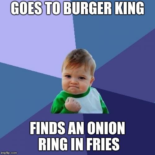 Onion Rings | GOES TO BURGER KING FINDS AN ONION RING IN FRIES | image tagged in memes,success kid,onion rings | made w/ Imgflip meme maker