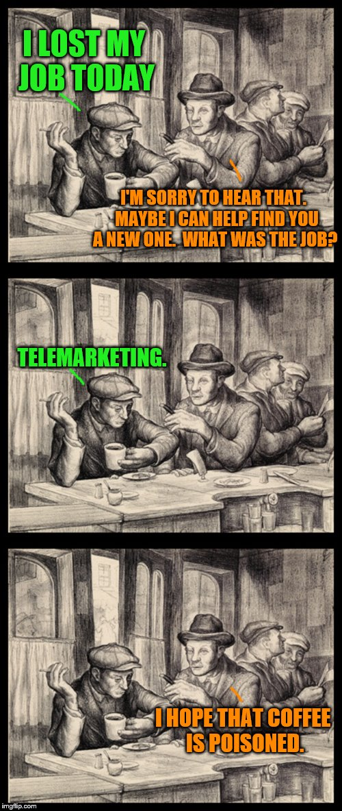 He just wanted sympathy (A Swiggys-back request) | I LOST MY JOB TODAY I HOPE THAT COFFEE IS POISONED. I'M SORRY TO HEAR THAT.  MAYBE I CAN HELP FIND YOU A NEW ONE.  WHAT WAS THE JOB? TELEMAR | image tagged in tavern discussion,memes,telemarketer,lost a job | made w/ Imgflip meme maker