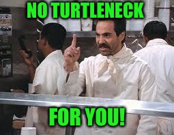 NO TURTLENECK FOR YOU! | made w/ Imgflip meme maker