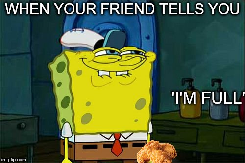 Waste not want not | WHEN YOUR FRIEND TELLS YOU 'I'M FULL' | image tagged in memes,dont you squidward,kfc,friendship | made w/ Imgflip meme maker