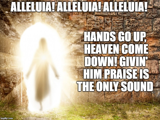 HANDS GO UP, HEAVEN COME DOWN! GIVIN' HIM PRAISE IS THE ONLY SOUND; ALLELUIA! ALLELUIA! ALLELUIA! | image tagged in yahweh | made w/ Imgflip meme maker