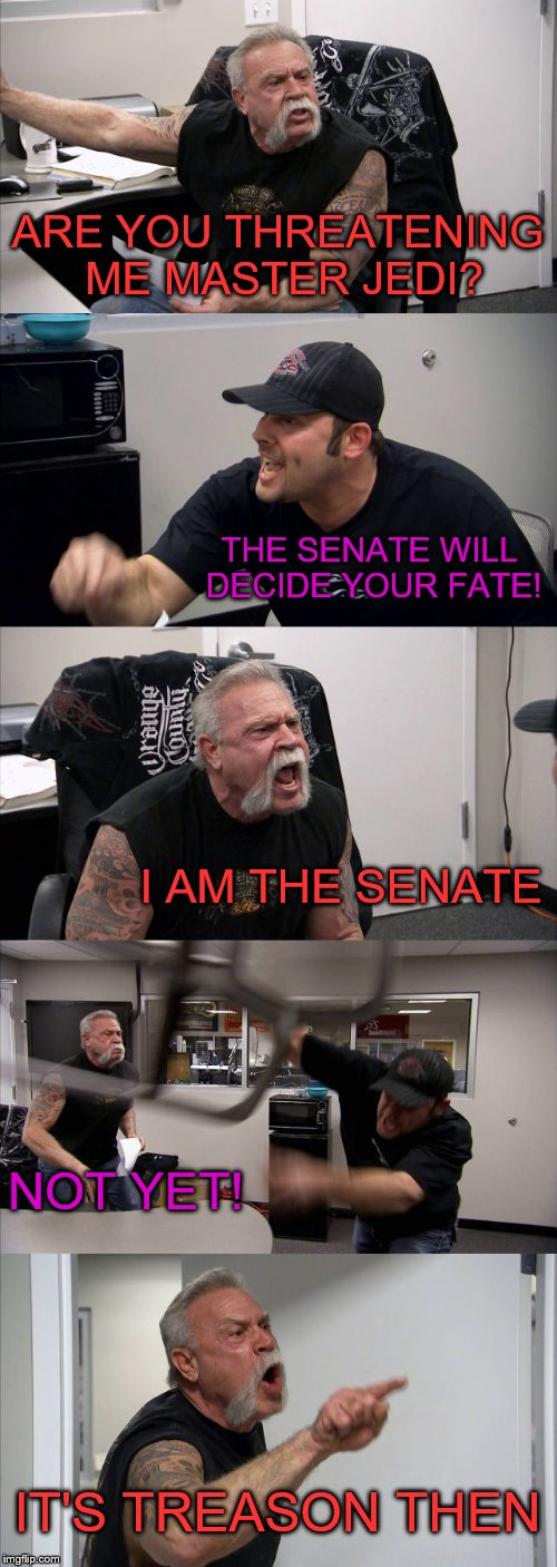 How to sum up Palpatine's arrest | ARE YOU THREATENING ME MASTER JEDI? THE SENATE WILL DECIDE YOUR FATE! I AM THE SENATE NOT YET! IT'S TREASON THEN | image tagged in memes,american chopper argument,i am the senate,star wars,star wars prequels | made w/ Imgflip meme maker