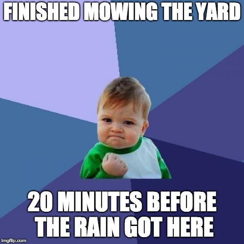 Success Kid Meme | FINISHED MOWING THE YARD 20 MINUTES BEFORE THE RAIN GOT HERE | image tagged in memes,success kid | made w/ Imgflip meme maker