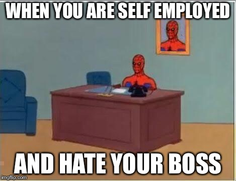 Spiderman Computer Desk Meme | WHEN YOU ARE SELF EMPLOYED AND HATE YOUR BOSS | image tagged in memes,spiderman computer desk,spiderman | made w/ Imgflip meme maker