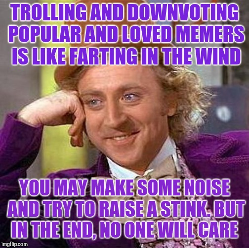 Trolls be farting in the wind...  | TROLLING AND DOWNVOTING POPULAR AND LOVED MEMERS IS LIKE FARTING IN THE WIND YOU MAY MAKE SOME NOISE AND TRY TO RAISE A STINK. BUT IN THE EN | image tagged in memes,creepy condescending wonka,jbmemegeek,trolls,downvote fairy,down with downvotes weekend | made w/ Imgflip meme maker