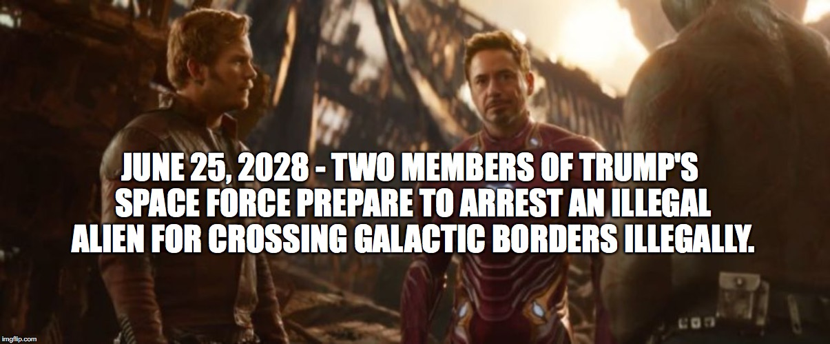 The future? | JUNE 25, 2028 - TWO MEMBERS OF TRUMP'S SPACE FORCE PREPARE TO ARREST AN ILLEGAL ALIEN FOR CROSSING GALACTIC BORDERS ILLEGALLY. | image tagged in memes,funny,trump,space force,avengers infinity war,fake history | made w/ Imgflip meme maker