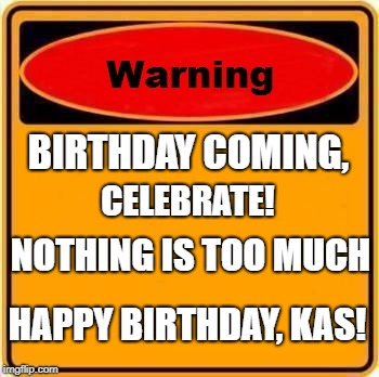 Warning Sign Meme | BIRTHDAY COMING, NOTHING IS TOO MUCH CELEBRATE! HAPPY BIRTHDAY, KAS! | image tagged in memes,warning sign | made w/ Imgflip meme maker