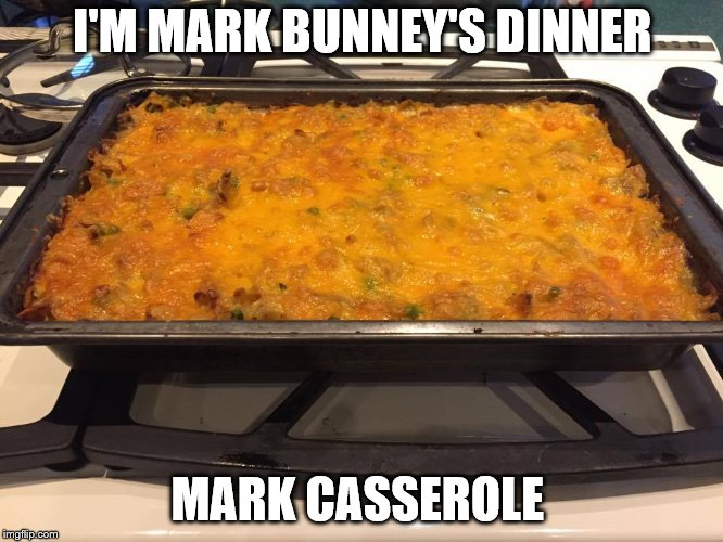 I'M MARK BUNNEY'S DINNER MARK CASSEROLE | image tagged in casserole | made w/ Imgflip meme maker