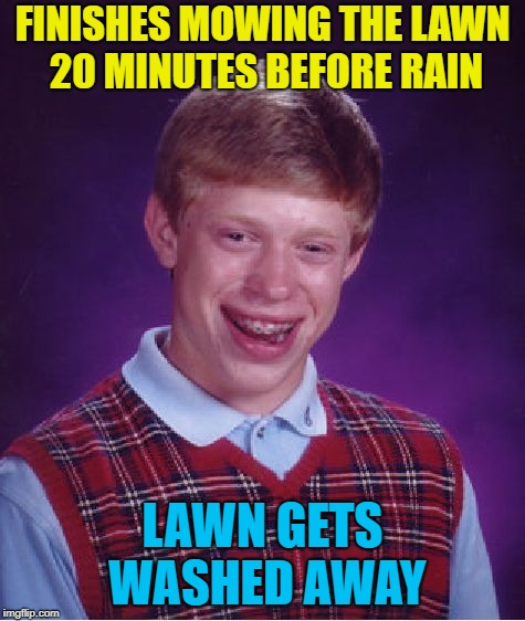Bad Luck Brian Meme | FINISHES MOWING THE LAWN 20 MINUTES BEFORE RAIN LAWN GETS WASHED AWAY | image tagged in memes,bad luck brian | made w/ Imgflip meme maker
