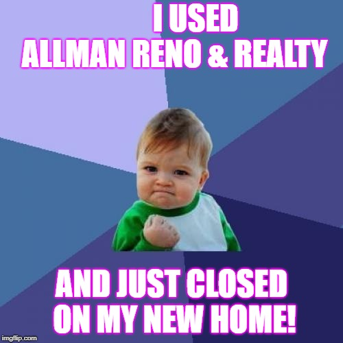 Success Kid Meme | I USED ALLMAN RENO & REALTY AND JUST CLOSED ON MY NEW HOME! | image tagged in memes,success kid | made w/ Imgflip meme maker