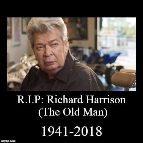R.I.P: Richard Harrison | R.I.P: Richard Harrison (The Old Man) | 1941-2018 | image tagged in funny,demotivationals | made w/ Imgflip demotivational maker