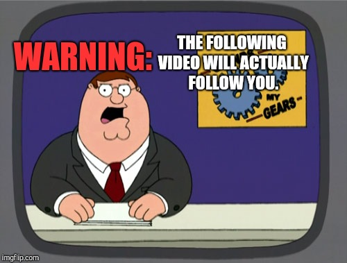 That's Ridiculous! | WARNING: THE FOLLOWING VIDEO WILL ACTUALLY FOLLOW YOU. | image tagged in memes,peter griffin news,ridiculous | made w/ Imgflip meme maker