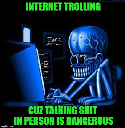 I have trolled and I have been trolled...it's a troll eat troll world!!! |  INTERNET TROLLING; CUZ TALKING SHIT IN PERSON IS DANGEROUS | image tagged in trolls,memes,internet,funny,internet commando,anonymity | made w/ Imgflip meme maker