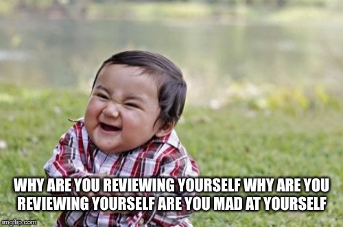 Evil Toddler Meme | WHY ARE YOU REVIEWING YOURSELF WHY ARE YOU REVIEWING YOURSELF ARE YOU MAD AT YOURSELF | image tagged in memes,evil toddler | made w/ Imgflip meme maker