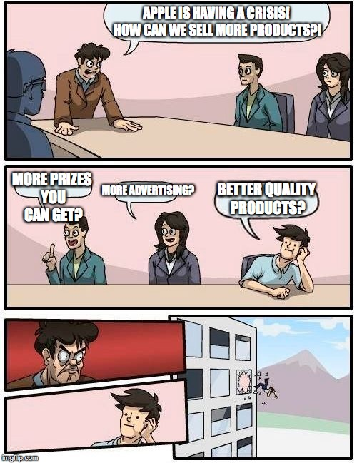Boardroom Meeting Suggestion Meme | APPLE IS HAVING A CRISIS! HOW CAN WE SELL MORE PRODUCTS?! MORE PRIZES YOU CAN GET? MORE ADVERTISING? BETTER QUALITY PRODUCTS? | image tagged in memes,boardroom meeting suggestion | made w/ Imgflip meme maker